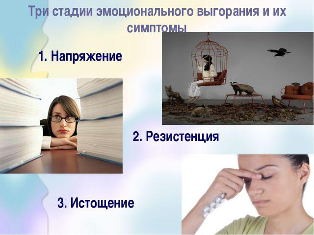 Три стадии эмоционального выгорания и их симптомы 1. Напряжение 2. Резистенц...