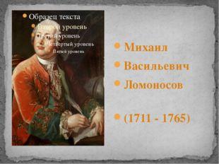 Михаил Васильевич Ломоносов (1711 - 1765)
