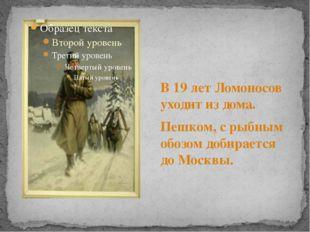 В 19 лет Ломоносов уходит из дома. Пешком, с рыбным обозом добирается до Мос