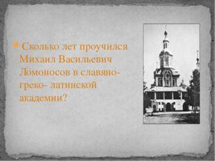 Сколько лет проучился Михаил Васильевич Ломоносов в славяно-греко- латинской
