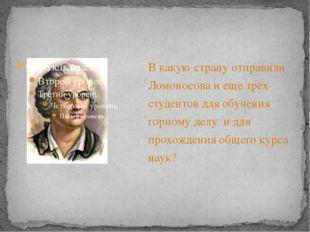 В какую страну отправили Ломоносова и еще трех студентов для обучения горному