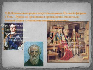 М.В.Ломоносов возродил искусство мозаики. На своей фабрике в Усть – Рудице он