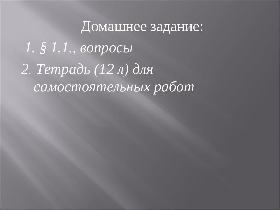 Домашнее задание: 1. § 1.1., вопросы 2. Тетрадь (12 л) для самостоятельных ра...