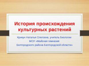 История происхождения культурных растений Крикун Наталья Олеговна, учитель би