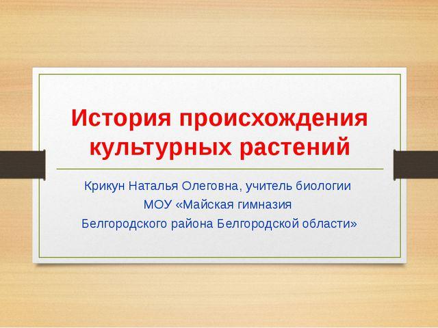 История происхождения культурных растений Крикун Наталья Олеговна, учитель би...