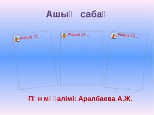 Ашық сабақ Пән мұғалімі: Аралбаева А.Ж.