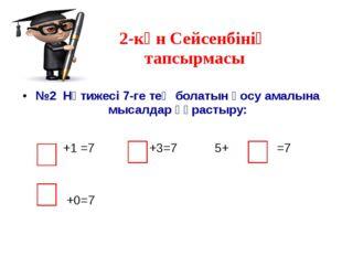 2-күн Сейсенбінің тапсырмасы №2 Нәтижесі 7-ге тең болатын қосу амалына мысалд