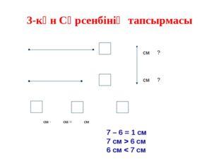 3-күн Сәрсенбінің тапсырмасы см ? см ? см - см = см 7 – 6 = 1 см 7 см > 6 см