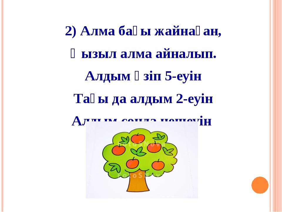 2) Алма бағы жайнаған, Қызыл алма айналып. Алдым үзіп 5-еуін Тағы да алдым 2-...