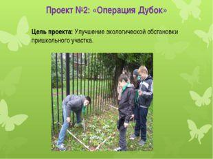 Проект №2: «Операция Дубок» Цель проекта: Улучшение экологической обстановки