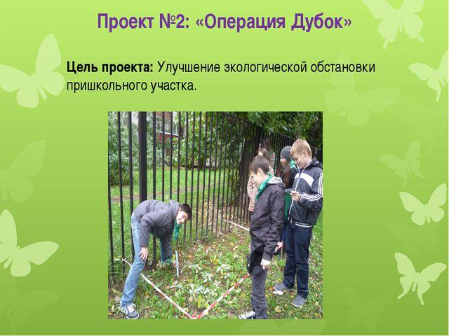 Проект №2: «Операция Дубок» Цель проекта: Улучшение экологической обстановки...