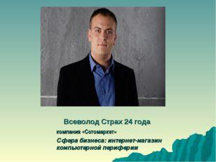 Всеволод Страх 24 года компания «Сотомаркет» Сфера бизнеса: интернет-магазин