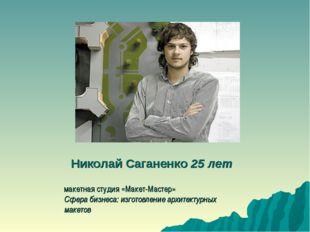 Николай Саганенко25 лет макетная студия «Макет-Мастер» Сфера бизнеса: изгото