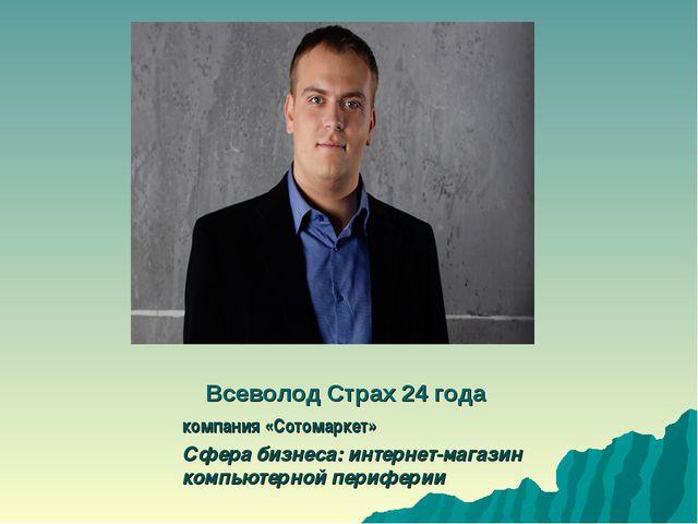 Всеволод Страх 24 года компания «Сотомаркет» Сфера бизнеса: интернет-магазин...