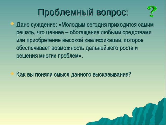 Проблемный вопрос: Дано суждение: «Молодым сегодня приходится самим решать, ч...