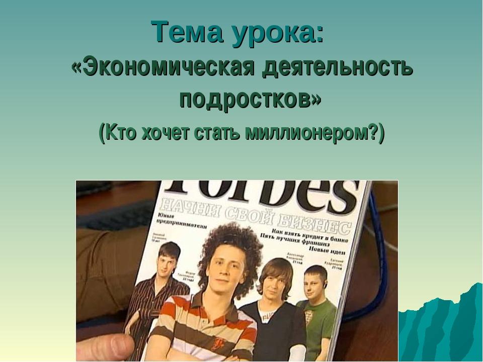 Тема урока: «Экономическая деятельность подростков» (Кто хочет стать миллионе...