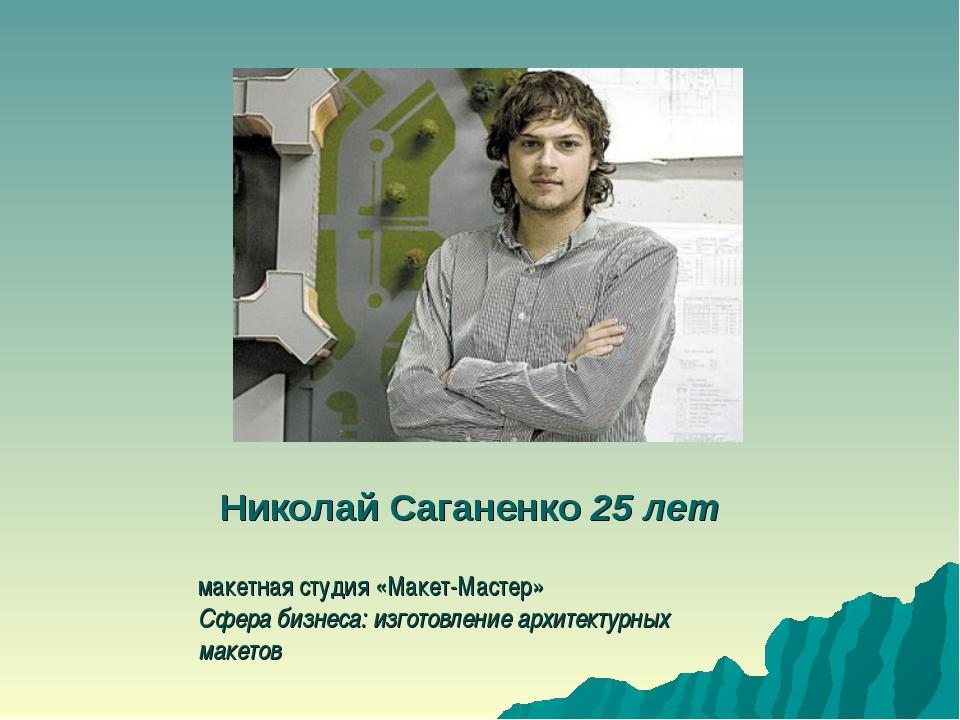Николай Саганенко25 лет макетная студия «Макет-Мастер» Сфера бизнеса: изгото...