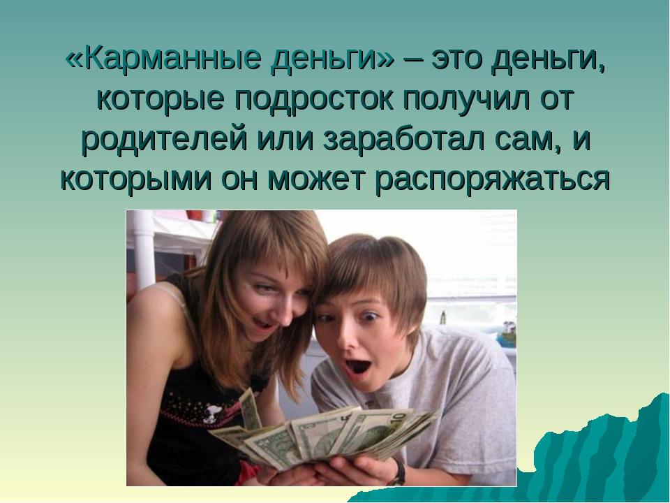 «Карманные деньги» – это деньги, которые подросток получил от родителей или з...