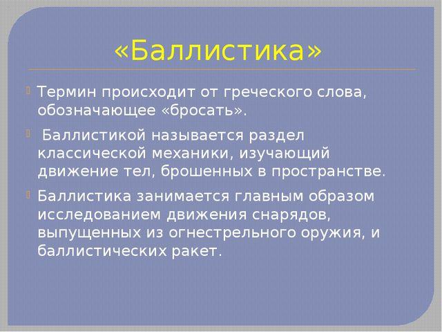 «Баллистика» Термин происходит от греческого слова, обозначающее «бросать». Б...