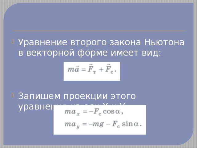 Уравнение второго закона Ньютона в векторной форме имеет вид: Запишем проекци...