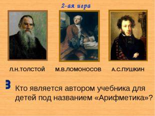 Л.Н.ТОЛСТОЙ М.В.ЛОМОНОСОВ А.С.ПУШКИН Кто является автором учебника для детей