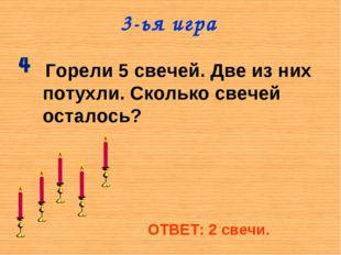 3-ья игра Горели 5 свечей. Две из них потухли. Сколько свечей осталось? ОТВЕТ