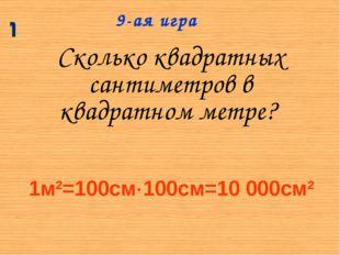 Сколько квадратных сантиметров в квадратном метре? 9-ая игра 1м2=100см100см=