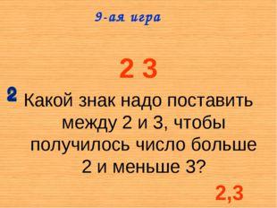 2 3 Какой знак надо поставить между 2 и 3, чтобы получилось число больше 2 и
