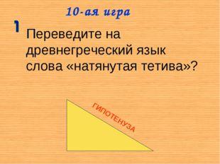10-ая игра Переведите на древнегреческий язык слова «натянутая тетива»? ГИПОТ