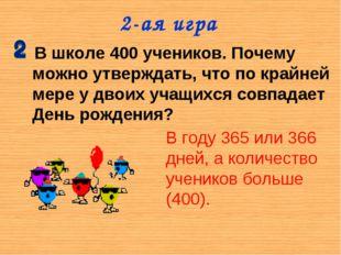 2-ая игра В школе 400 учеников. Почему можно утверждать, что по крайней мере