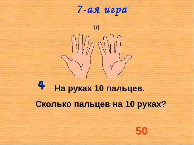 На руках 10 пальцев. Сколько пальцев на 10 руках? 50 7-ая игра