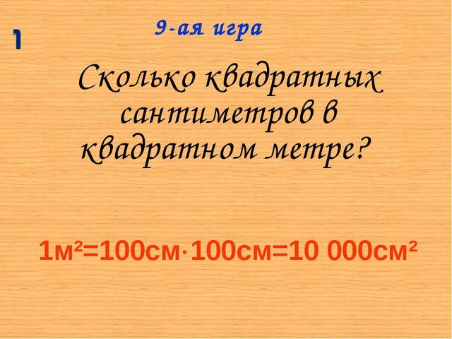Сколько квадратных сантиметров в квадратном метре? 9-ая игра 1м2=100см100см=...
