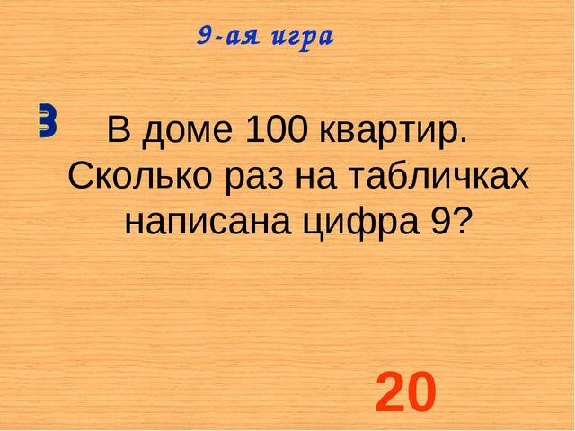 В доме 100 квартир. Сколько раз на табличках написана цифра 9? 9-ая игра 20