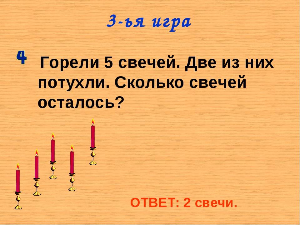 3-ья игра Горели 5 свечей. Две из них потухли. Сколько свечей осталось? ОТВЕТ...