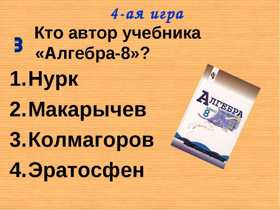 Кто автор учебника «Алгебра-8»? Нурк Макарычев Колмагоров Эратосфен 4-ая игра