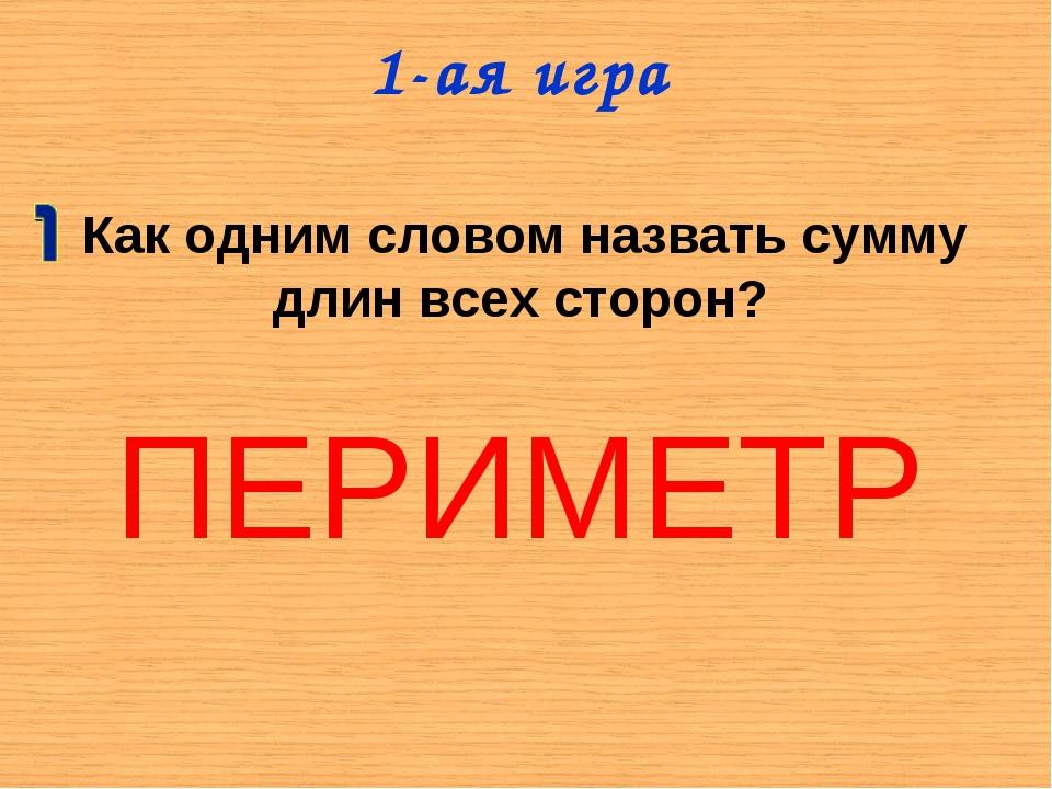 1-ая игра ПЕРИМЕТР Как одним словом назвать сумму длин всех сторон?