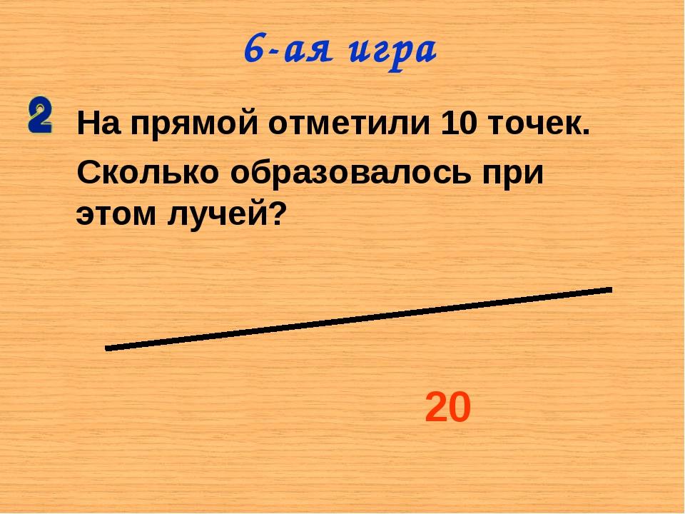 На прямой отметили 10 точек. Сколько образовалось при этом лучей? 20 6-ая игра