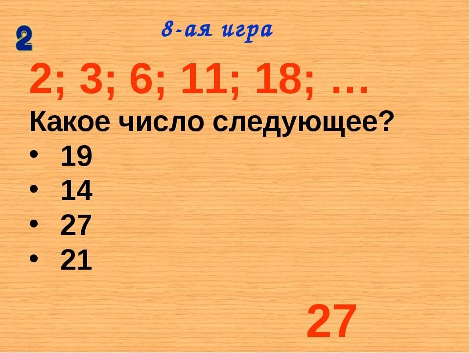 2; 3; 6; 11; 18; … Какое число следующее? 19 14 27 21 8-ая игра 27