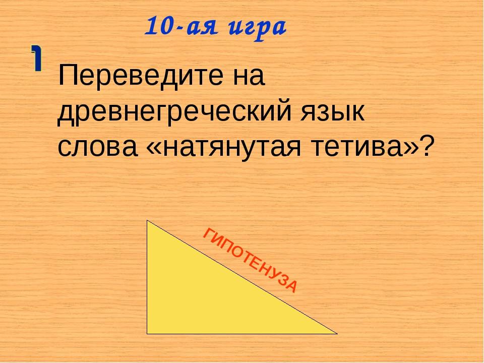 10-ая игра Переведите на древнегреческий язык слова «натянутая тетива»? ГИПОТ...