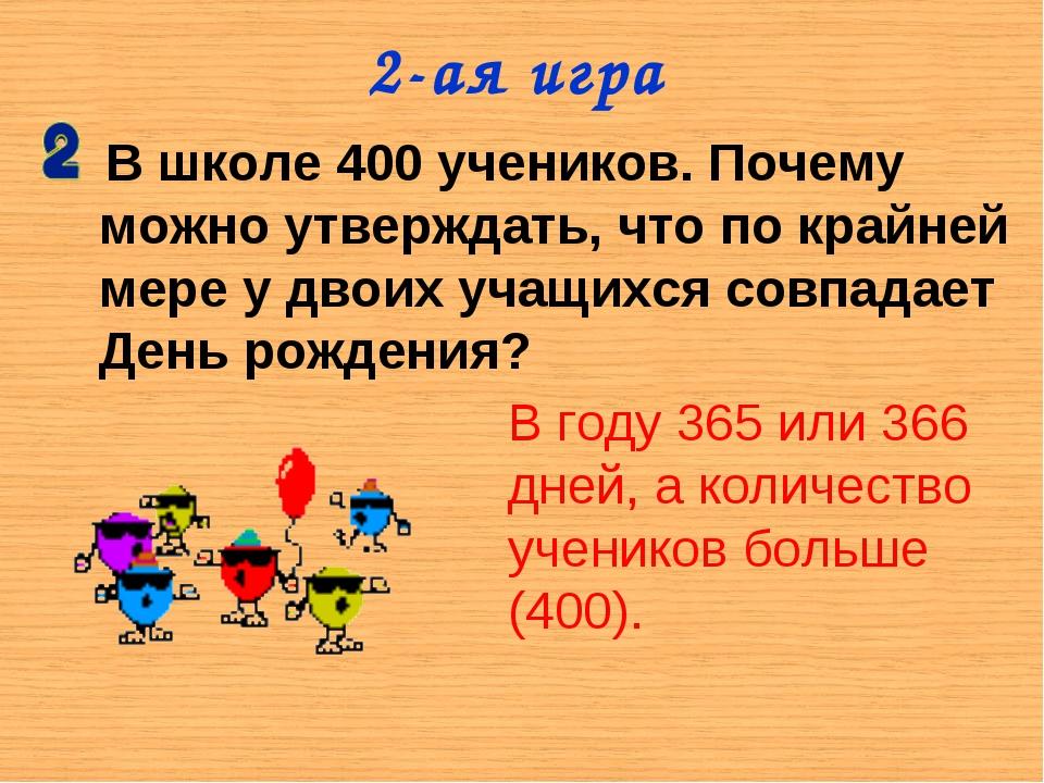 2-ая игра В школе 400 учеников. Почему можно утверждать, что по крайней мере...