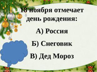 18 ноября отмечает день рождения: А) Россия Б) Снеговик В) Дед Мороз В