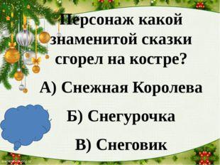 Персонаж какой знаменитой сказки сгорел на костре? А) Снежная Королева Б) Сн