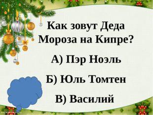 Как зовут Деда Мороза на Кипре? А) Пэр Ноэль Б) Юль Томтен В) Василий В