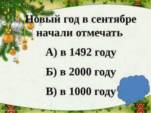 Новый год в сентябре начали отмечать А) в 1492 году Б) в 2000 году В) в 1000
