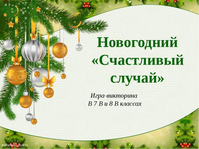 Новогодний «Счастливый случай» Игра-викторина В 7 В и 8 В классах