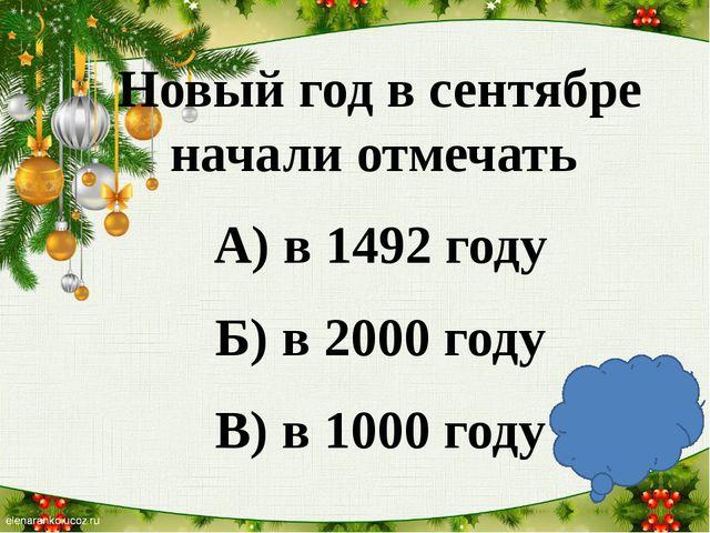Новый год в сентябре начали отмечать А) в 1492 году Б) в 2000 году В) в 1000...