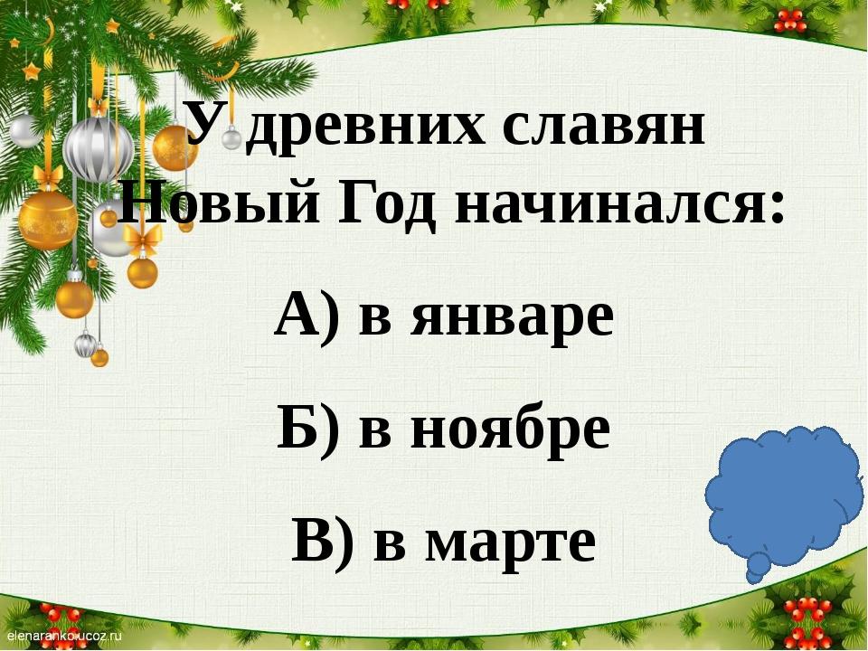 У древних славян Новый Год начинался: А) в январе Б) в ноябре В) в марте В