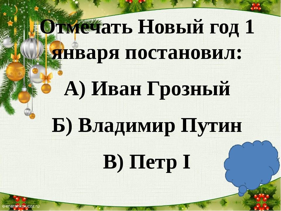 Отмечать Новый год 1 января постановил: А) Иван Грозный Б) Владимир Путин В)...
