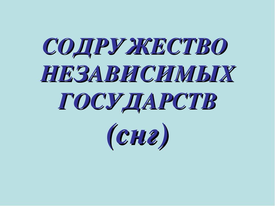 СОДРУЖЕСТВО НЕЗАВИСИМЫХ ГОСУДАРСТВ (снг)