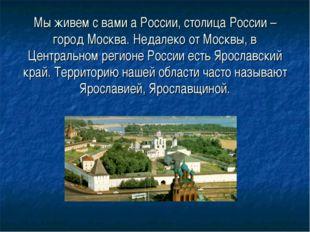 Мы живем с вами а России, столица России – город Москва. Недалеко от Москвы,